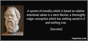 quote-a-system-of-morality-which-is-based-on-relative-emotional-values-is-a-mere-illusion-a-thoroughly-socrates-174031
