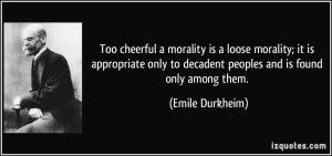 quote-too-cheerful-a-morality-is-a-loose-morality-it-is-appropriate-only-to-decadent-peoples-and-is-emile-durkheim-327219